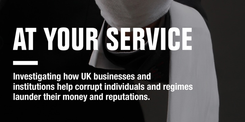 AT YOUR SERVICE Investigating how UK businesses and institutions help corrupt individuals and regimes launder their money and reputations
