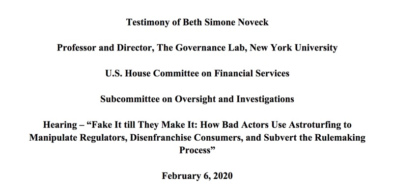 Testimony of Beth Simone Noveck: Fake It till They Make It: How Bad Actors Use Astroturfing to Manipulate Regulators, Disenfranchise Consumers, and Subvert the Rulemaking Process